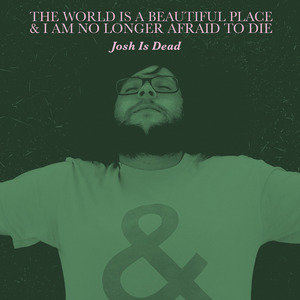 The World Is a Beautiful Place & I Am No Longer Afraid to Die - Josh Is Dead