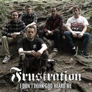 FRUSTRATION ´I Don't Think God Heard Me´ [7