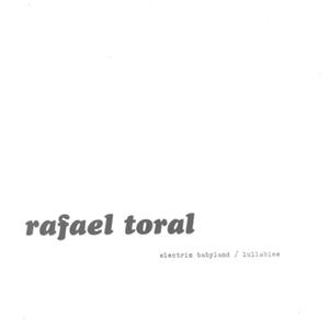 RAFAEL TORAL- Electric Babyland / Lullabies