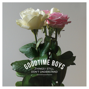 Goodtime Boys 'Things I Still Don't Understand'