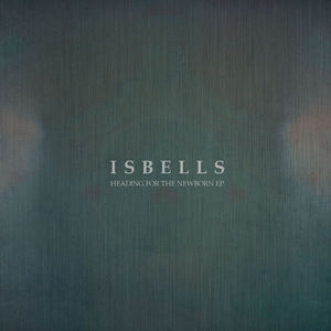 Isbells - Heading for the Newborn