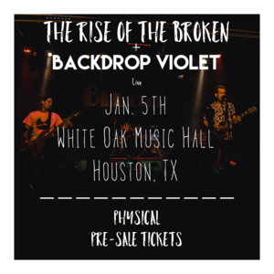 Pre-Sale ticket for Houston White Oak Music Hall show for The Rise of the Broken w/ Backdrop Violet
