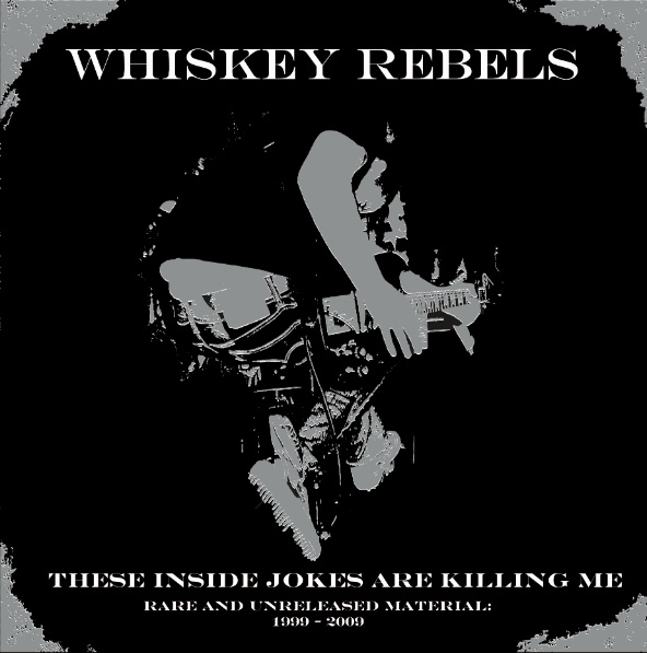 Whiskey Rebels - These Inside Jokes Are Killing Me - Rare And Unreleased Material: 1999-2009